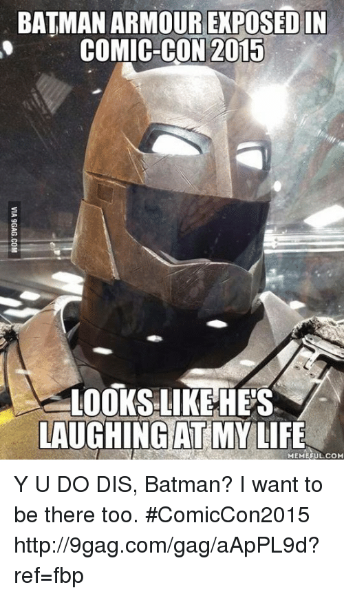Life Meme: BATMAN ARMOUR EXPOSED IN  COMIC-CON 2015  LOOKS LIKE HES  LAUGHING MY LIFE  MEME FUL COM Y U DO DIS, Batman? I want to be there too. #ComicCon2015 http://9gag.com/gag/aApPL9d?ref=fbp