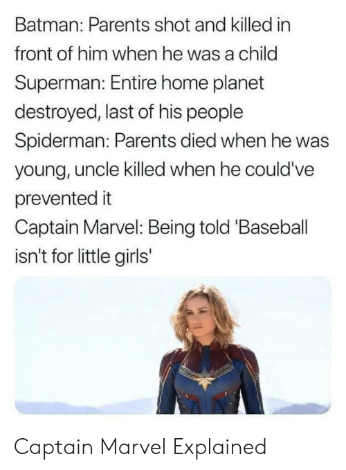Baseball, Batman, and Girls: Batman: Parents shot and killed in  front of him when he was a child  Superman: Entire home planet  destroyed, last of his people  Spiderman: Parents died when he was  young, uncle killed when he could've  prevented it  Captain Marvel: Being told 'Baseball  isn't for little girls' Captain Marvel Explained