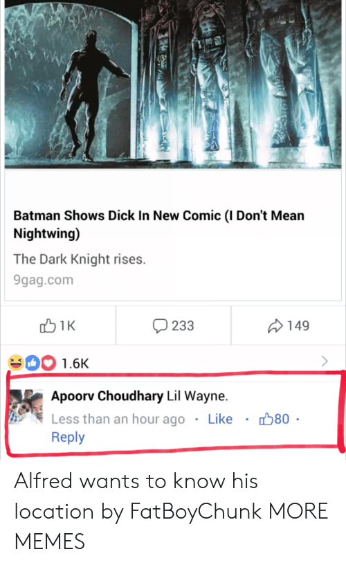 Lil Wayne: Batman Shows Dick In New Comic (I Don't Mean  Nightwing)  The Dark Knight rises.  9gag.com  233  149  00 1.6K  Apoorv Choudhary Lil Wayne.  Less than an hour ago . Like ·  Reply  80 Alfred wants to know his location by FatBoyChunk MORE MEMES