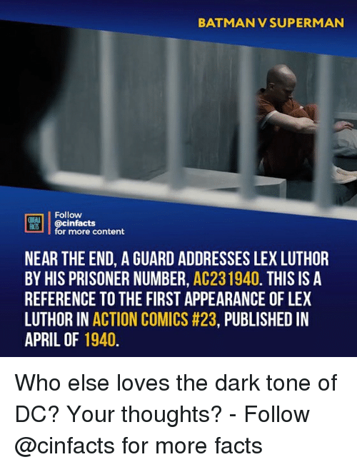 Batman, Facts, and Memes: BATMAN V SUPERMAN  Follow  ONEAA  CIS@cinfacts  for more content  NEAR THE END, A GUARD ADDRESSES LEX LUTHOR  BY HIS PRISONER NUMBER, AC231940. THIS IS A  REFERENCE TO THE FIRST APPEARANCE OF LEX  LUTHOR IN ACTION COMICS #23, PUBLISHED IN  APRIL OF 1940 Who else loves the dark tone of DC? Your thoughts?⠀ -⠀ Follow @cinfacts for more facts