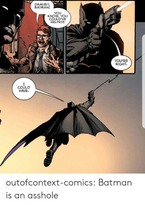 youre right: BATMAN!  YOU  KNOW, YOU  COULD'VE  HELPEDI  YOU'RE  RIGHT.  COULD  HAVE. outofcontext-comics:  Batman is an asshole