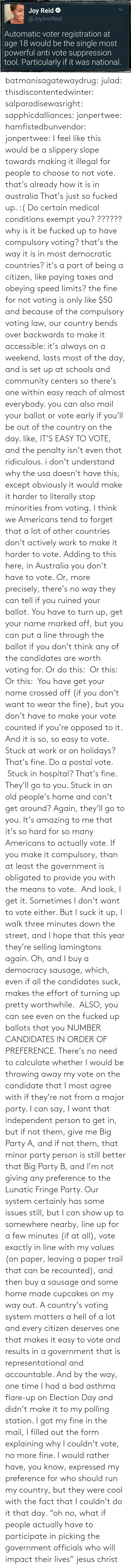 Deserves: batmanisagatewaydrug:  julad:  thisdiscontentedwinter:  salparadisewasright:  sapphicdalliances:  jonpertwee:  hamfistedbunvendor:   jonpertwee: I feel like this would be a slippery slope towards making it illegal for people to choose to not vote. that's already how it is in australia   That's just so fucked up. :( Do certain medical conditions exempt you?  ?????? why is it be fucked up to have compulsory voting? that's the way it is in most democratic countries? it's a part of being a citizen, like paying taxes and obeying speed limits? the fine for not voting is only like $50 and because of the compulsory voting law, our country bends over backwards to make it accessible: it's always on a weekend, lasts most of the day, and is set up at schools and community centers so there's one within easy reach of almost everybody. you can also mail your ballot or vote early if you'll be out of the country on the day. like, IT'S EASY TO VOTE, and the penalty isn't even that ridiculous. i don't understand why the usa doesn't have this, except obviously it would make it harder to literally stop minorities from voting.  I think we Americans tend to forget that a lot of other countries don't actively work to make it harder to vote.  Adding to this here, in Australia you don't have to vote. Or, more precisely, there's no way they can tell if you ruined your ballot.You have to turn up, get your name marked off, but you can put a line through the ballot if you don't think any of the candidates are worth voting for. Or do this: Or this:  Or this: You have get your name crossed off (if you don't want to wear the fine), but you don't have to make your vote counted if you're opposed to it. And it is so, so easy to vote. Stuck at work or on holidays? That's fine. Do a postal vote. Stuck in hospital? That's fine. They'll go to you. Stuck in an old people's home and can't get around? Again, they'll go to you. It's amazing to me that it's so hard for so many Americans to actually v