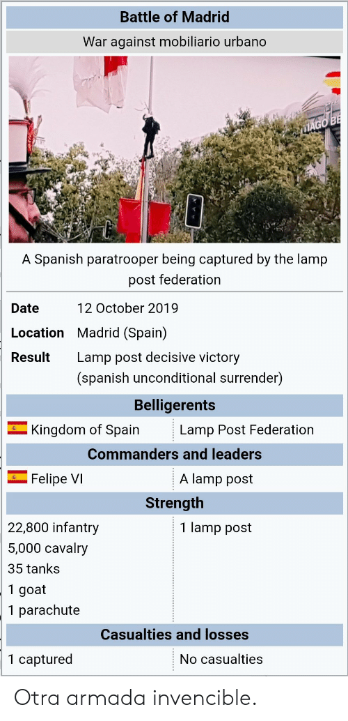 madrid: Battle of Madrid  War against mobiliario urbano  MAGO BE  A Spanish paratrooper being captured by the lamp  post federation  12 October 2019  Date  Location Madrid (Spain)  Lamp post decisive victory  Result  (spanish unconditional surrender)  Belligerents  Kingdom of Spain  Lamp Post Federation  Commanders and leaders  A lamp post  Felipe VI  Strength  22,800 infantry  1 lamp post  5,000 cavalry  35 tanks  1 goat  1 parachute  Casualties and losses  1 captured  No casualties Otra armada invencible.