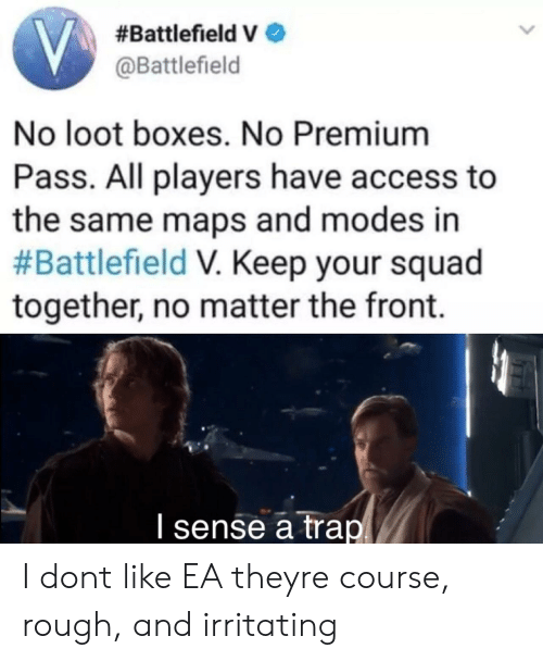 Battlefield:  #Battlefield e  @Battlefield  No loot boxes. No Premium  Pass. All players have access to  the same maps and modes in  #Battlefield Keep your squad  together, no matter the front  I sense a trap I dont like EA theyre course, rough, and irritating