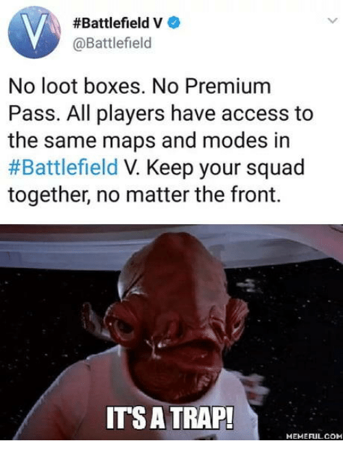 Battlefield:  #Battlefield V  @Battlefield  No loot boxes. No Premium  Pass. All players have access to  the same maps and modes in  #Battlefield Keep your squad  together, no matter the front.  ITS A TRAP!  MEMEFULCOM