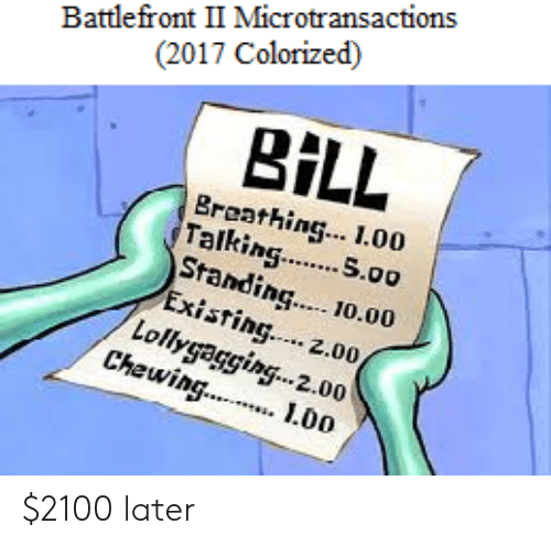 loll: Battlefront II Microtransactions  (2017 Colorized)  BİLL  Breathing. 1.00  Talking. S.00  Standin  ing.. 10.00  xisting.... 2.00  Loll,  Chewin  lag.  2.00  L0o $2100 later