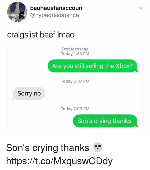 Beef, Craigslist, and Crying: bauhausfanaccoun  @hypedresonance  mack m  tti  craigslist beef Imao  Text Message  Today 1:33 PM  Are you still selling the Xbox?  Today 5:07 PM  Sorry no  Today 7:03 PM  Son's crying thanks Son's crying thanks 💀 https://t.co/MxquswCDdy