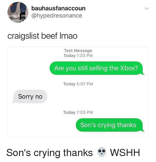 Beef, Craigslist, and Crying: bauhausfanaccoun  @hypedresonance  mack m  tti  craigslist beef Imao  Text Message  Today 1:33 PM  Are you still selling the Xbox?  Today 5:07 PM  Sorry no  Today 7:03 PM  Son's crying thanks Son's crying thanks 💀 WSHH