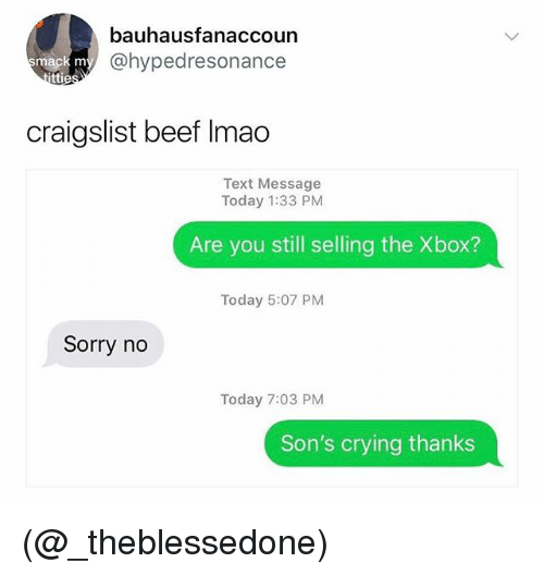 Beef, Craigslist, and Crying: bauhausfanaccoun  @hypedresonance  mack m  ttie  craigslist beef Imao  Text Message  Today 1:33 PM  Are you still selling the Xbox?  Today 5:07 PM  Sorry no  Today 7:03 PM  Son's crying thanks (@_theblessedone)