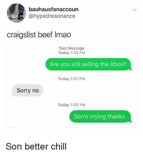 Beef, Chill, and Craigslist: bauhausfanaccoun  @hypedresonance  mack m  ttie  craigslist beef Imao  Text Message  Today 1:33 PM  Are you still selling the Xbox?  Today 5:07 PM  Sorry no  Today 7:03 PM  Son's crying thanks Son better chill