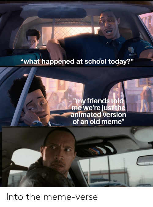 "Friends, Meme, and School: BAVIS  ""what happened at school today?""  ""my friends tbld  me we're just the  animated version  of an old meme"" Into the meme-verse"