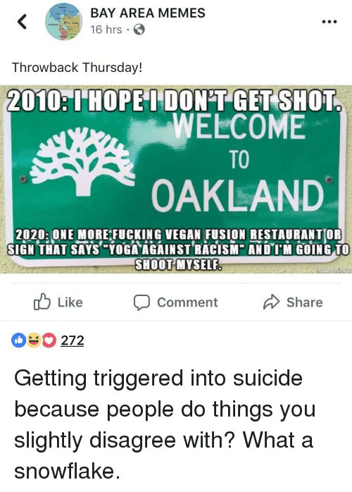 "Fucking, Memes, and Throwback Thursday: BAY AREA MEMES  16 hrs  Throwback Thursday!  2010:I'HOPE I DON'T GET SHOT  WELCOME  TO  OAKLAND  2020 ONE MORE FUCKING VEGAN FUSION RESTAURANTOR  SIGN THAT SAYS,""YOGTAGAINSTRACISM"" ANDTM GOING TO  SHOOTMYSELF  cb Like com ment share  272"