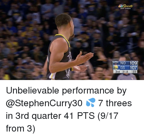 Bay Area, Bay, and Quarter: BAY AREA  NO 109  GS-107  3rd :31.8 23 Unbelievable performance by @StephenCurry30 💦  7 threes in 3rd quarter 41 PTS (9/17 from 3)