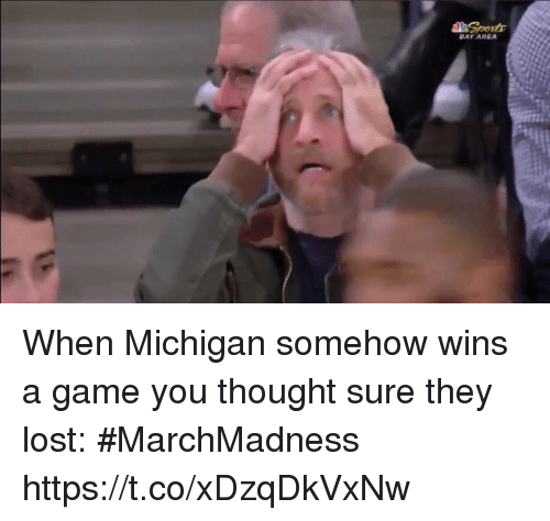 Bay Area: BAY AREA When Michigan somehow wins a game you thought sure they lost: #MarchMadness https://t.co/xDzqDkVxNw