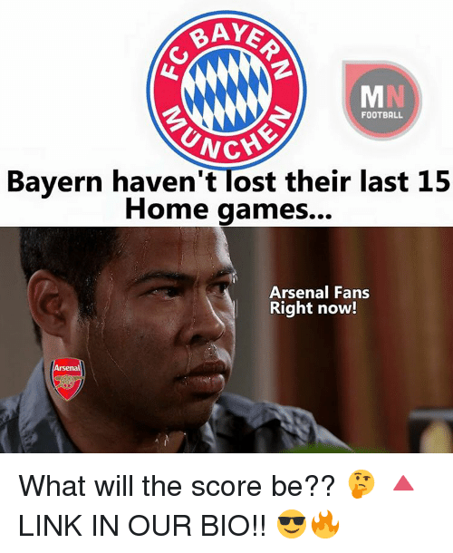 Unch: BAYE  FOOTBALL  UNCH  Bayern haven't Tost their last 15  Home games...  Arsenal Fans  Right now!  Arsenal What will the score be?? 🤔 🔺LINK IN OUR BIO!! 😎🔥