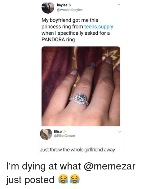 Memes, Pandora, and Princess: baylee  @woahitsbaylee  My boyfriend got me this  princess ring from teens.supply  when I specifically asked for a  PANDORA ring  Elise  @EliseOcean  Just throw the whole girlfriend away I'm dying at what @memezar just posted 😂😂
