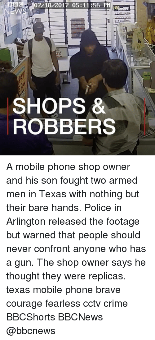 Criming: BB07/18/2017 05:1156 PM  SHOPS *  ROBBERS A mobile phone shop owner and his son fought two armed men in Texas with nothing but their bare hands. Police in Arlington released the footage but warned that people should never confront anyone who has a gun. The shop owner says he thought they were replicas. texas mobile phone brave courage fearless cctv crime BBCShorts BBCNews @bbcnews