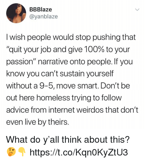 "Advice, Anaconda, and Homeless: BBBlaze  @yanblaze  I wish people would stop pushing that  ""quit your job and give 100% to your  passion"" narrative onto people. If you  know you can't sustain yourself  without a 9-5, move smart. Don't be  out here homeless trying to follow  advice from internet weirdos that don't  even live by theirs. What do y'all think about this? 🤔👇 https://t.co/Kqn0KyZtU3"