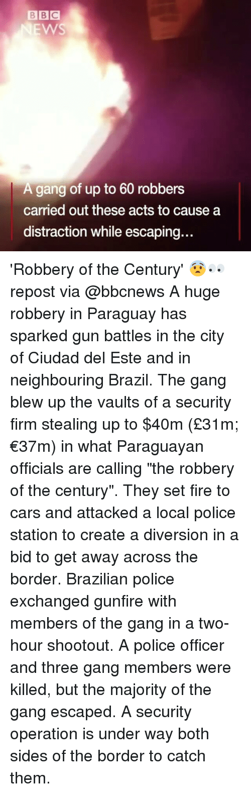 "Diversion: BBC  EWS  A gang of up to 60 robbers  carried out these acts to cause a  distraction while escaping.. 'Robbery of the Century' 😨👀 repost via @bbcnews A huge robbery in Paraguay has sparked gun battles in the city of Ciudad del Este and in neighbouring Brazil. The gang blew up the vaults of a security firm stealing up to $40m (£31m; €37m) in what Paraguayan officials are calling ""the robbery of the century"". They set fire to cars and attacked a local police station to create a diversion in a bid to get away across the border. Brazilian police exchanged gunfire with members of the gang in a two-hour shootout. A police officer and three gang members were killed, but the majority of the gang escaped. A security operation is under way both sides of the border to catch them."
