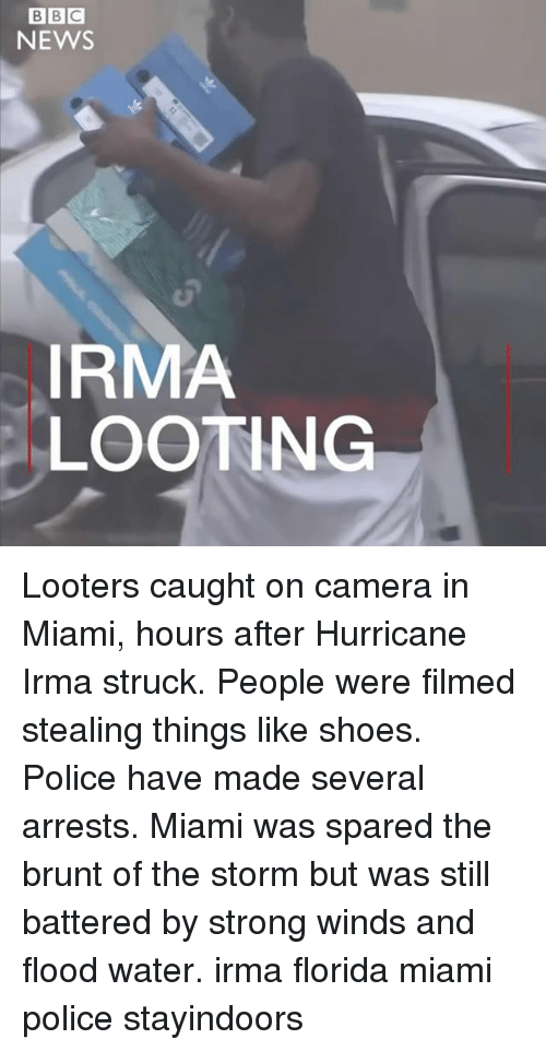 Stronge: BBC  NEWS  0  IRMA  LOOTING Looters caught on camera in Miami, hours after Hurricane Irma struck. People were filmed stealing things like shoes. Police have made several arrests. Miami was spared the brunt of the storm but was still battered by strong winds and flood water. irma florida miami police stayindoors