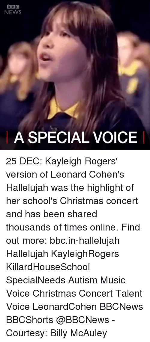 leonard cohen: BBC  NEWS  A SPECIAL VOICE 25 DEC: Kayleigh Rogers' version of Leonard Cohen's Hallelujah was the highlight of her school's Christmas concert and has been shared thousands of times online. Find out more: bbc.in-hallelujah Hallelujah KayleighRogers KillardHouseSchool SpecialNeeds Autism Music Voice Christmas Concert Talent Voice LeonardCohen BBCNews BBCShorts @BBCNews - Courtesy: Billy McAuley