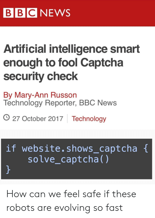 artificial intelligence: BBC NEWS  Artificial intelligence smart  enough to fool Captcha  security check  By Mary-Ann Russon  Technology Reporter, BBC News  O 27 October 2017 Technology  if website.shows_captcha  solve_captcha() How can we feel safe if these robots are evolving so fast