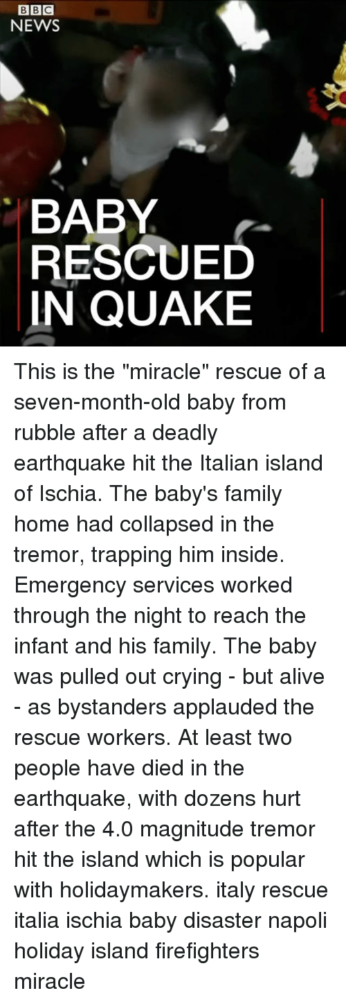 "Alive, Crying, and Family: BBC  NEWS  BABY  RESCUED  IN QUAKE This is the ""miracle"" rescue of a seven-month-old baby from rubble after a deadly earthquake hit the Italian island of Ischia. The baby's family home had collapsed in the tremor, trapping him inside. Emergency services worked through the night to reach the infant and his family. The baby was pulled out crying - but alive - as bystanders applauded the rescue workers. At least two people have died in the earthquake, with dozens hurt after the 4.0 magnitude tremor hit the island which is popular with holidaymakers. italy rescue italia ischia baby disaster napoli holiday island firefighters miracle"