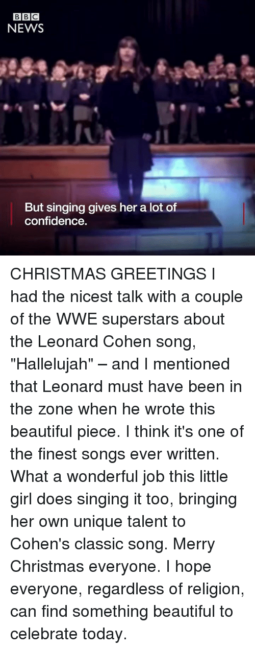 """leonard cohen: BBC  NEWS  But singing gives her a lot of  confidence. CHRISTMAS GREETINGS  I had the nicest talk with a couple of the WWE superstars about the Leonard Cohen song, """"Hallelujah"""" – and I mentioned that Leonard must have been in the zone when he wrote this beautiful piece. I think it's one of the finest songs ever written. What a wonderful job this little girl does singing it too, bringing her own unique talent to Cohen's classic song.  Merry Christmas everyone. I hope everyone, regardless of religion, can find something beautiful to celebrate today."""
