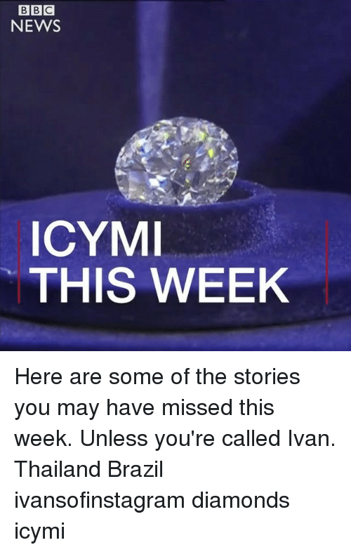 Thailande: BBC  NEWS  ICYM  THIS WEEK Here are some of the stories you may have missed this week. Unless you're called Ivan. Thailand Brazil ivansofinstagram diamonds icymi