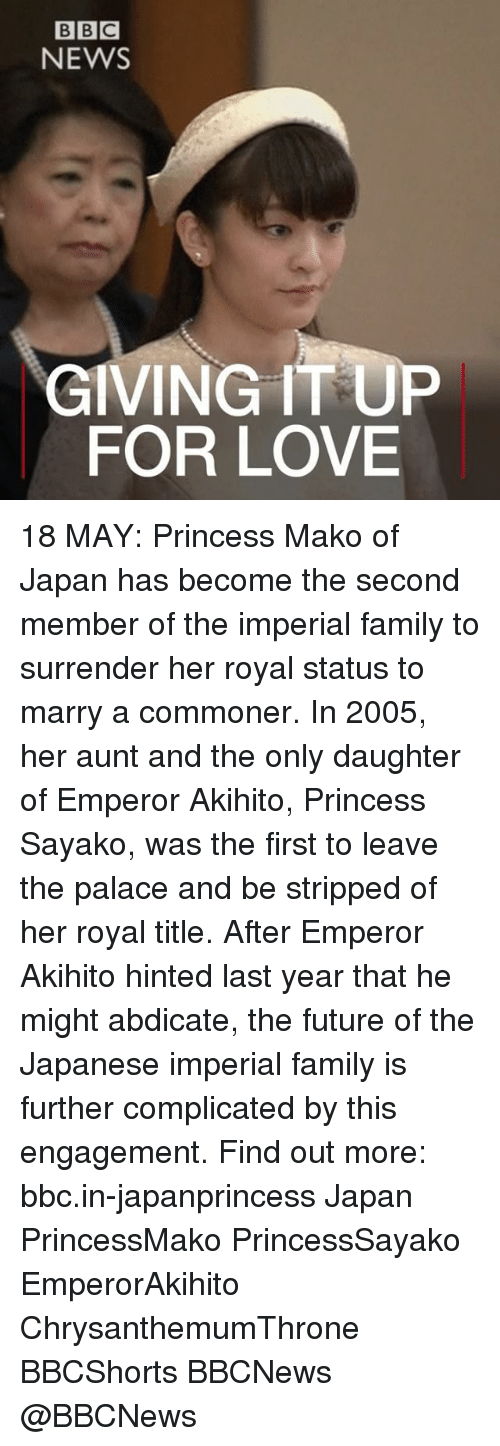 Family, Future, and Love: BBC  NEWS  IVING IT UP  FOR LOVE 18 MAY: Princess Mako of Japan has become the second member of the imperial family to surrender her royal status to marry a commoner. In 2005, her aunt and the only daughter of Emperor Akihito, Princess Sayako, was the first to leave the palace and be stripped of her royal title. After Emperor Akihito hinted last year that he might abdicate, the future of the Japanese imperial family is further complicated by this engagement. Find out more: bbc.in-japanprincess Japan PrincessMako PrincessSayako EmperorAkihito ChrysanthemumThrone BBCShorts BBCNews @BBCNews