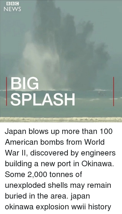 Anaconda, Memes, and News: BBC  NEWS  SPLASH  BIG Japan blows up more than 100 American bombs from World War II, discovered by engineers building a new port in Okinawa. Some 2,000 tonnes of unexploded shells may remain buried in the area. japan okinawa explosion wwii history