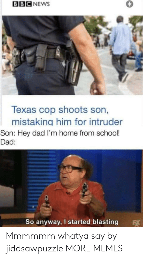 Texas: BBC NEWS  Texas cop shoots son,  mistaking him for intruder  Son: Hey dad I'm home from school!  Dad:  So anyway, I started blasting  FX Mmmmmm whatya say by jiddsawpuzzle MORE MEMES