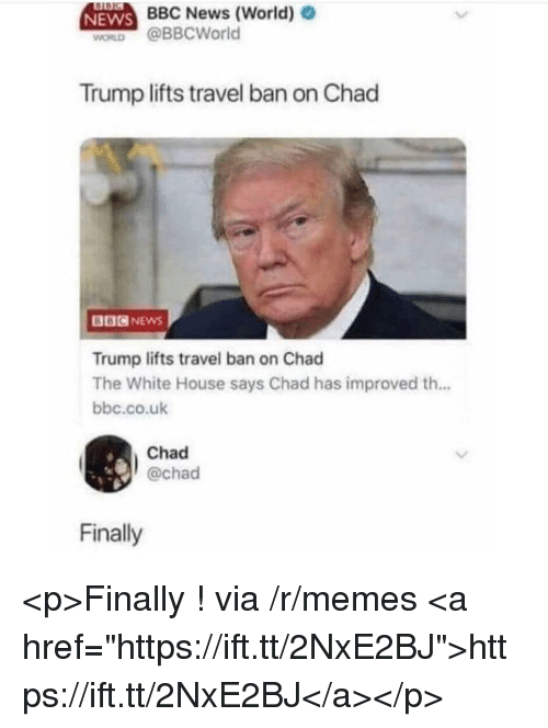 "Memes, News, and White House: BBC News (World)  NEWS  WORD @BBCWorld  Trump lifts travel ban on Chad  BBCNEwS  Trump lifts travel ban on Chad  The White House says Chad has improved th...  bbc.co.ulk  Chad  @chad  Finally <p>Finally ! via /r/memes <a href=""https://ift.tt/2NxE2BJ"">https://ift.tt/2NxE2BJ</a></p>"