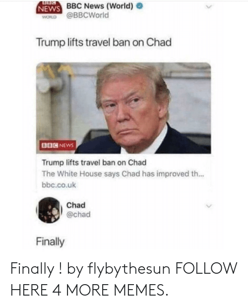 Dank, Memes, and News: BBC News (World)  NEWS  WORD @BBCWorld  Trump lifts travel ban on Chad  BBCNEwS  Trump lifts travel ban on Chad  The White House says Chad has improved th...  bbc.co.ulk  Chad  @chad  Finally Finally ! by flybythesun FOLLOW HERE 4 MORE MEMES.