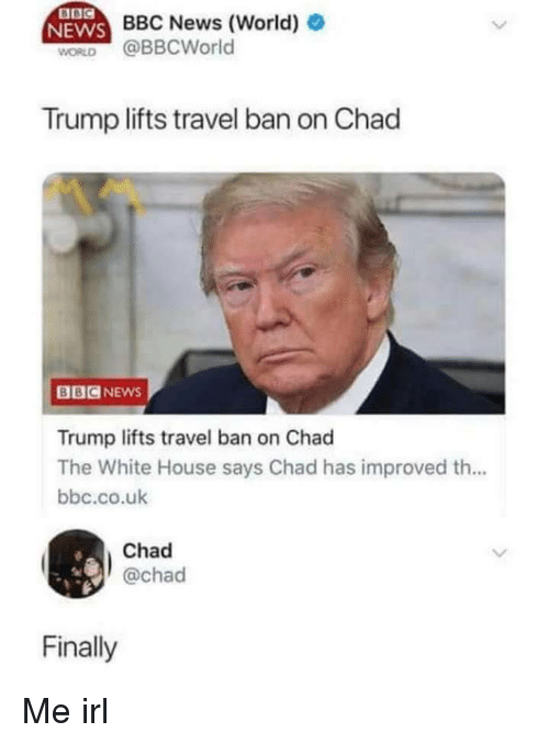 News, White House, and Bbc News: BBC News (World)  WORLD @BBCWorld  Trump lifts travel ban on Chad  BBCNEws  Trump lifts travel ban on Chad  The White House says Chad has improved th...  bbc.co.uk  Chad  @chad  Finally Me irl