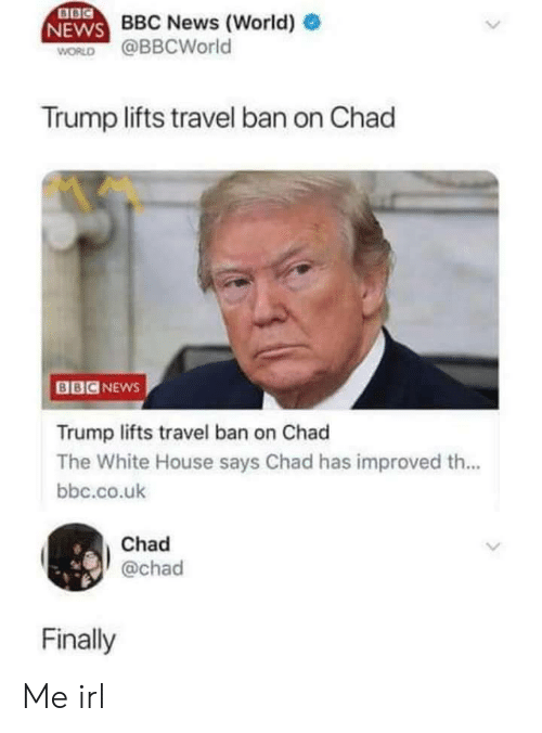 Ban On: BBC News (World)  WORLD @BBCWorld  Trump lifts travel ban on Chad  BBCNEws  Trump lifts travel ban on Chad  The White House says Chad has improved th...  bbc.co.uk  Chad  @chad  Finally Me irl