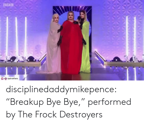"""Target, Tumblr, and Blog: BBC  pdrukfans disciplinedaddymikepence:  """"Breakup Bye Bye,"""" performed by The Frock Destroyers"""