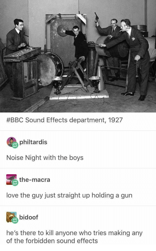 bidoof:  #BBC Sound Effects department, 1927  philtardis  Noise Night with the boys  the-macra  love the guy just straight up holding a gun  bidoof  he's there to kill anyone who tries making any  of the forbidden sound effects