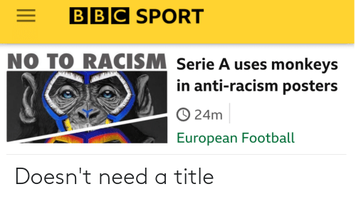 serie a: BBC SPORT  NO TO RACISM Serie A uses monkeys  in anti-racism posters  O 24m  European Football Doesn't need a title