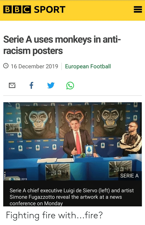 serie a: BBC SPORT  Serie A uses monkeys in anti-  racism posters  O 16 December 2019  European Football  f  TIM  TILL  TIM  TIM  TIM  1SSSES  TIM  TIM  11TIM  TIV  EXXUES  E33CB  TIM  ESHE  TTIM  EXIAD  TIM  131LD  TIM  TITIM  TIM  TIM  TIM  TIM  SERICA  SERIE A  16 Dec 2019  Serie A chief executive Luigi de Siervo (left) and artist  Simone Fugazzotto reveal the artwork at a news  conference on Monday  SERIE A  II Fighting fire with...fire?
