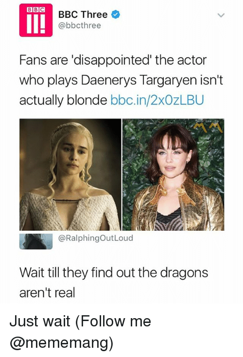 Disappointed, Daenerys Targaryen, and Dank Memes: BBC Three *  @bbcthree  Fans are 'disappointed' the actor  who plays Daenerys Targaryen isn't  actually blonde bbc.in/2xOzLBU  ペペ  @RalphingOutLoud  Wait till they find out the dragons  aren't real Just wait (Follow me @mememang)
