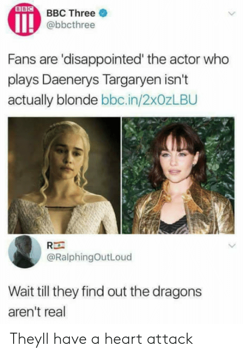 Disappointed, Daenerys Targaryen, and Heart: BBC Three  @bbcthree  Fans are 'disappointed' the actor who  plays Daenerys Targaryen isn't  actually blonde bbc.in/2x0zLBU  Rー  @RalphingOutLoud  Wait till they find out the dragons  aren't real Theyll have a heart attack