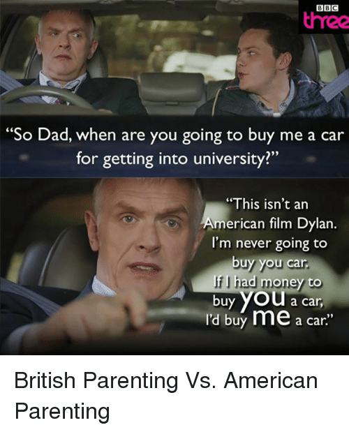 "Dad, Money, and American: BBC  three  So Dad, when are you going to buy me a car  for getting into university?""  ""This isn't an  merican film Dylan.  l'm never going to  buy you car  f I had money to  buy yOU a  car  I'd buy me a car"" <p>British Parenting Vs. American Parenting</p>"