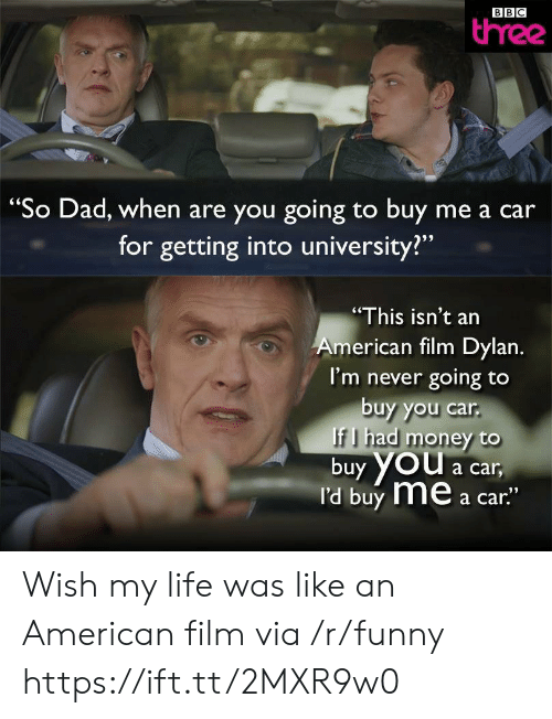 "Dad, Funny, and Life: BBC  three  ""So Dad, when are you going to buy me a car  for getting into university?""  ""This isn't an  me .  I'm never going to  buy you car  rican film Dylan  f I had money to  buy YOU a car  I'd buy me a car""  YOu a car Wish my life was like an American film via /r/funny https://ift.tt/2MXR9w0"