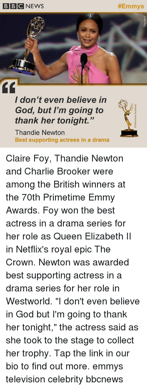 "Charlie, God, and Memes: BBCNEWS  #Emmys  / don t even believe in  God, but I'm going to  thank her tonight.""  Thandie Newtorn  Best supporting actress in a drama Claire Foy, Thandie Newton and Charlie Brooker were among the British winners at the 70th Primetime Emmy Awards. Foy won the best actress in a drama series for her role as Queen Elizabeth II in Netflix's royal epic The Crown. Newton was awarded best supporting actress in a drama series for her role in Westworld. ""I don't even believe in God but I'm going to thank her tonight,"" the actress said as she took to the stage to collect her trophy. Tap the link in our bio to find out more. emmys television celebrity bbcnews"
