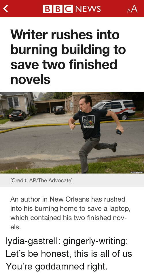 els: BBCNEWSAA  Writer rushes into  burning building to  save two finished  novels  [Credit: AP/The Advocate  An author in New Orleans has rushed  into his burning home to save a laptop,  which contained his two finished nov-  els. lydia-gastrell:  gingerly-writing:  Let's be honest, this is all of us  You're goddamned right.