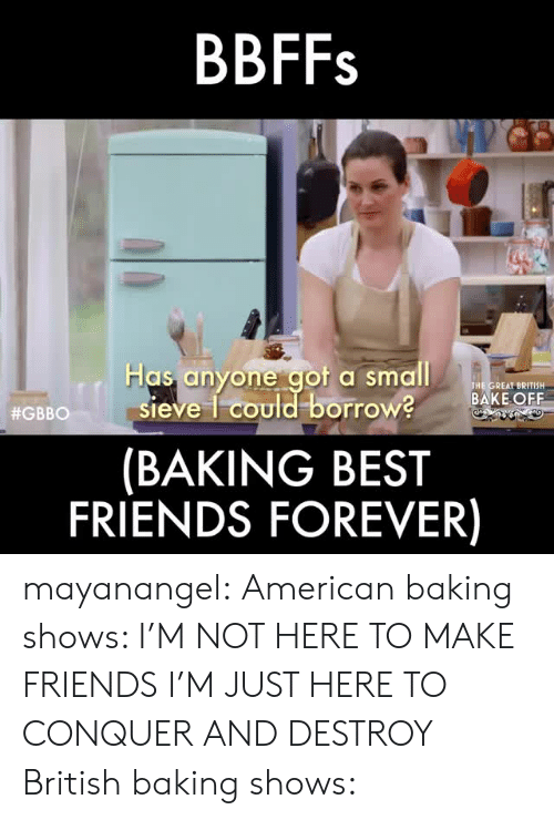 aot: BBFFs  Has anyone aot a small  THE GREAT BRITISH  BAKE OFF  sieve 1 could borrow?  (BAKING BEST  FRIENDS FOREVER)  #GBBO 11 S mayanangel: American baking shows: I'M NOT HERE TO MAKE FRIENDS I'M JUST HERE TO CONQUER AND DESTROY British baking shows: