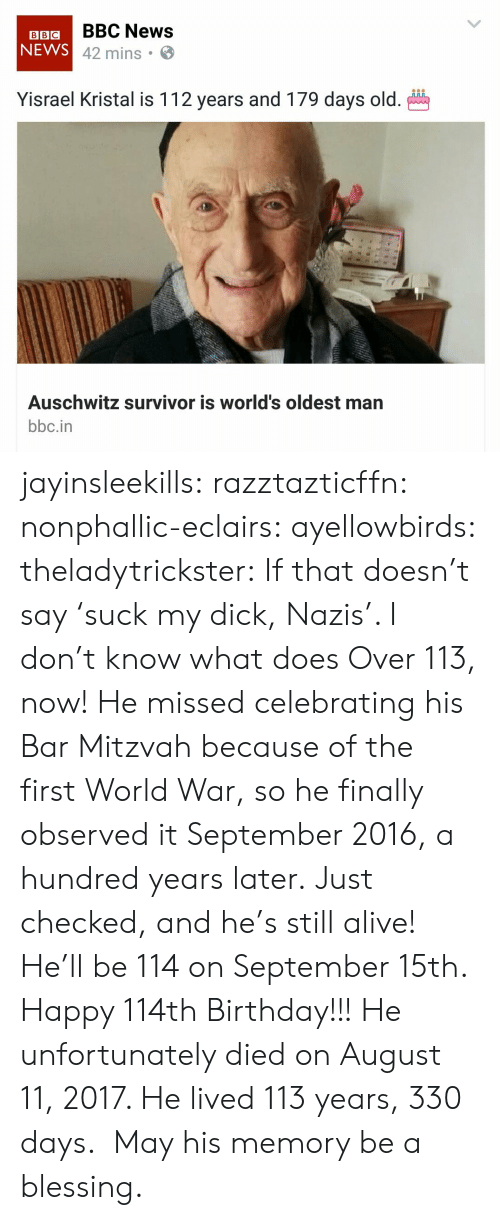 Alive, Birthday, and News: BBIGBBC News  NEWS  42 mins .  Yisrael Kristal is 112 years and 179 days old.  Auschwitz survivor is world's oldest man  bbc.in jayinsleekills:  razztazticffn:  nonphallic-eclairs:  ayellowbirds:  theladytrickster: If that doesn't say 'suck my dick, Nazis'. I don't know what does Over 113, now! He missed celebrating his Bar Mitzvah because of the first World War, so he finally observed it September 2016, a hundred years later.  Just checked, and he's still alive! He'll be 114 on September 15th.  Happy 114th Birthday!!!  He unfortunately died on August 11, 2017. He lived 113 years, 330 days.  May his memory be a blessing.