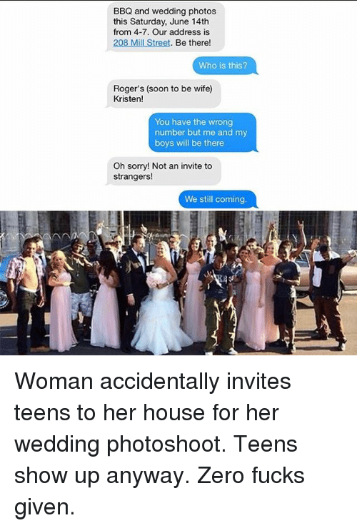 Memes, Soon..., and Sorry: BBQ and wedding photos  this Saturday, June 14th  from 4-7. Our address is  208 Mill Street. Be there!  Who is this?  Roger's (soon to be wife)  Kristen!  You have the wrong  number but me and my  boys will be there  Oh sorry! Not an invite to  strangers!  We still coming  as Woman accidentally invites teens to her house for her wedding photoshoot. Teens show up anyway. Zero fucks given.
