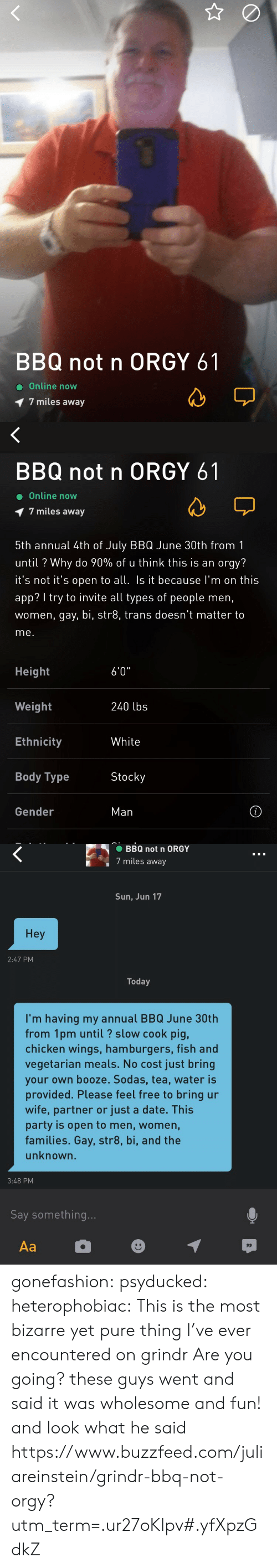 """Body Type: BBQ not n ORGY 61  Online now  7 miles away   BBQ not n ORGY 61  Online now  1 7 miles away  5th annual 4th of July BBQ June 30th from1  until ? Why do 90% of u think this is an orgy?  t's not t's open to all Is it because I'm on this  app? I try to invite all types of people men,  women, gay, bi, str8, trans doesn't matter to  me.  Height  Weight  Ethnicity  Body Type  6'0""""  240 lbs  White  Stocky  Gender  Man   BBQ not n ORGY  7 miles away  Sun, Jun 17  Hey  2:47 PM  Today  I'm having my annual BBQ June 30th  from 1pm until? slow cook pig,  chicken wings, hamburgers, fish and  vegetarian meals. No cost just bring  your own booze. Sodas, tea, water is  provided. Please feel free to bring ur  wife, partner or just a date. This  party is open to men, women,  families. Gay, str8, bi, and the  unknown.  3:48 PM  Say something gonefashion:  psyducked:  heterophobiac: This is the most bizarre yet pure thing I've ever encountered on grindr  Are you going?  these guys went and said it was wholesome and fun! and look what he said https://www.buzzfeed.com/juliareinstein/grindr-bbq-not-orgy?utm_term=.ur27oKlpv#.yfXpzGdkZ"""